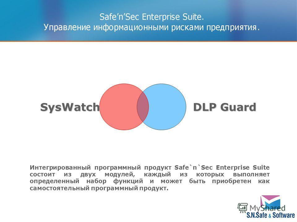 DLP Guard DLP GuardSysWatch Интегрированный программный продукт Safe`n`Sec Enterprise Suite состоит из двух модулей, каждый из которых выполняет определенный набор функций и может быть приобретен как самостоятельный программный продукт.