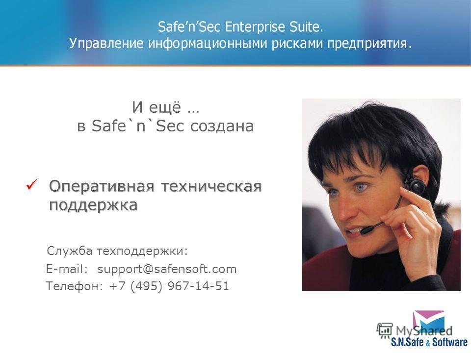 И ещё … в Safe`n`Sec создана Оперативная техническая поддержка Оперативная техническая поддержка Служба техподдержки: E-mail: support@safensoft.com Телефон: +7 (495) 967-14-51