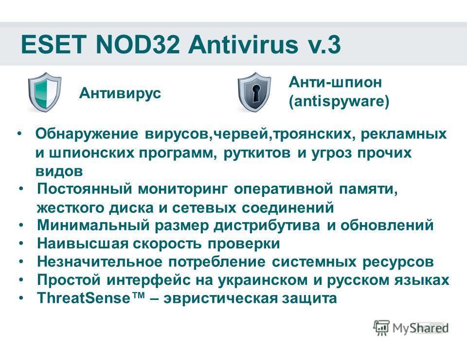 ESET NOD32 Antivirus v.3 Антивирус Анти-шпион (antispyware) Обнаружение вирусов,червей,троянских, рекламных и шпионских программ, руткитов и угроз прочих видов ThreatSense – эвристическая защита Постоянный мониторинг оперативной памяти, жесткого диск