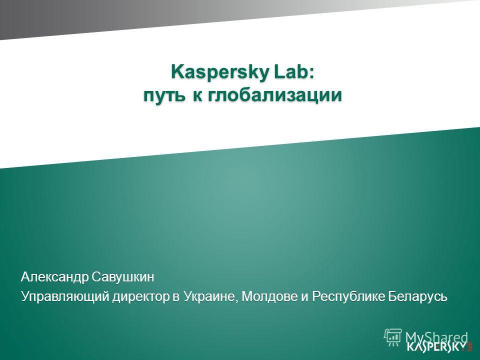 Kaspersky Lab: путь к глобализации Александр Савушкин Управляющий директор в Украине, Молдове и Республике Беларусь Александр Савушкин Управляющий директор в Украине, Молдове и Республике Беларусь