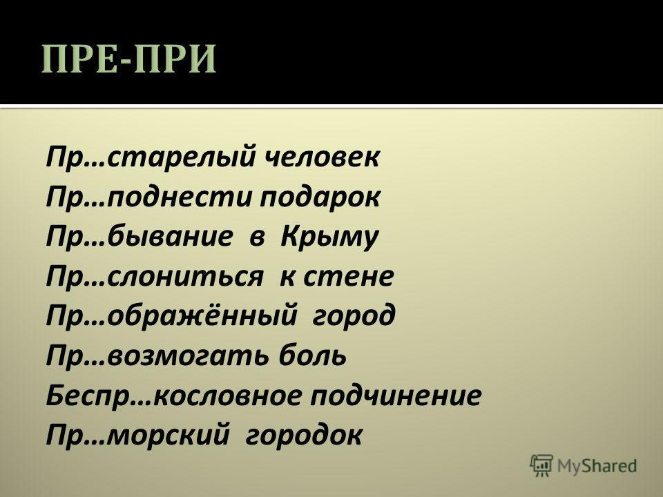Пр … старелый человек Пр … поднести подарок Пр … бывание в Крыму Пр … слониться к стене Пр … ображённый город Пр … возмогать боль Беспр … кословное подчинение Пр … морский городок