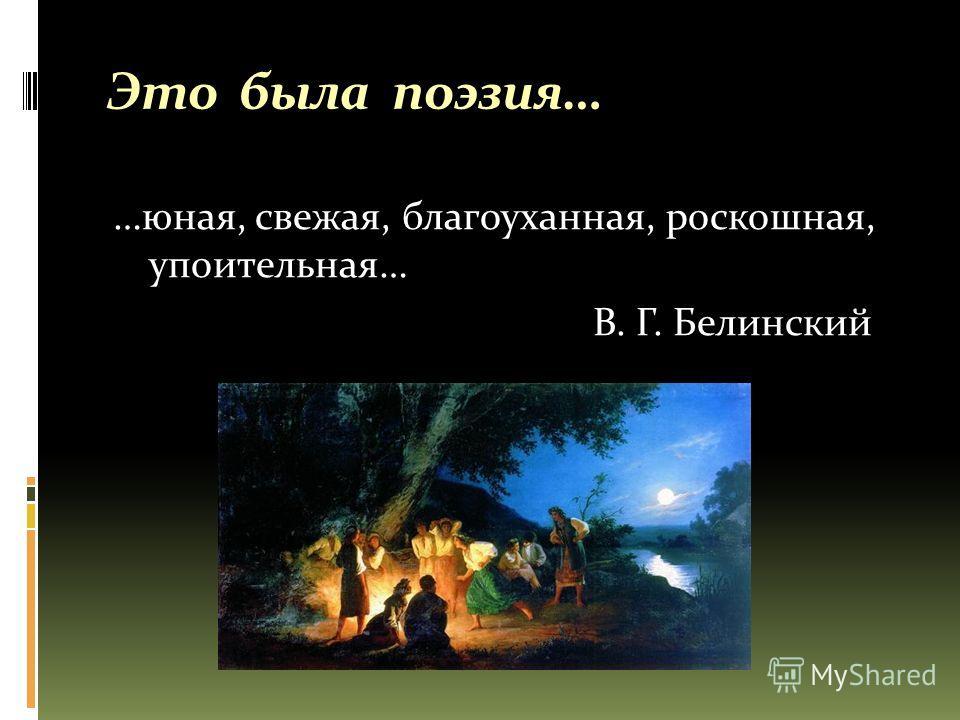 Это была поэзия… …юная, свежая, благоуханная, роскошная, упоительная… В. Г. Белинский