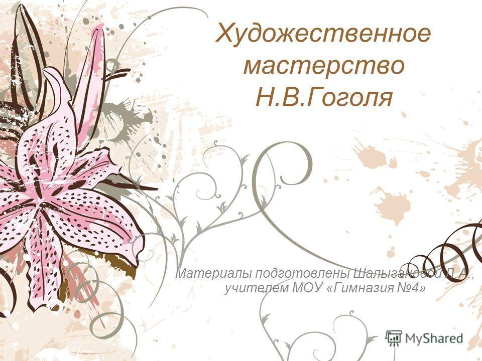 Художественное мастерство Н.В.Гоголя Материалы подготовлены Шалыгановой Л.А., учителем МОУ «Гимназия 4»