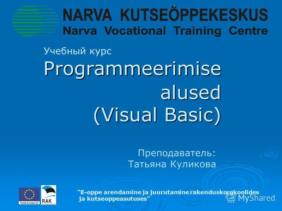 Programmeerimise alused (Visual Basic) Programmeerimise alused (Visual Basic) Учебный курс E-oppe arendamine ja juurutamine rakenduskorgkoolides ja kutseoppeasutuses Преподаватель: Татьяна Куликова