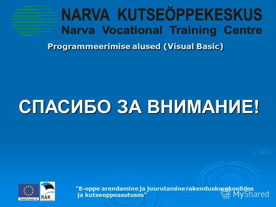 Programmeerimise alused (Visual Basic) Programmeerimise alused (Visual Basic) E-oppe arendamine ja juurutamine rakenduskorgkoolides ja kutseoppeasutuses СПАСИБО ЗА ВНИМАНИЕ!