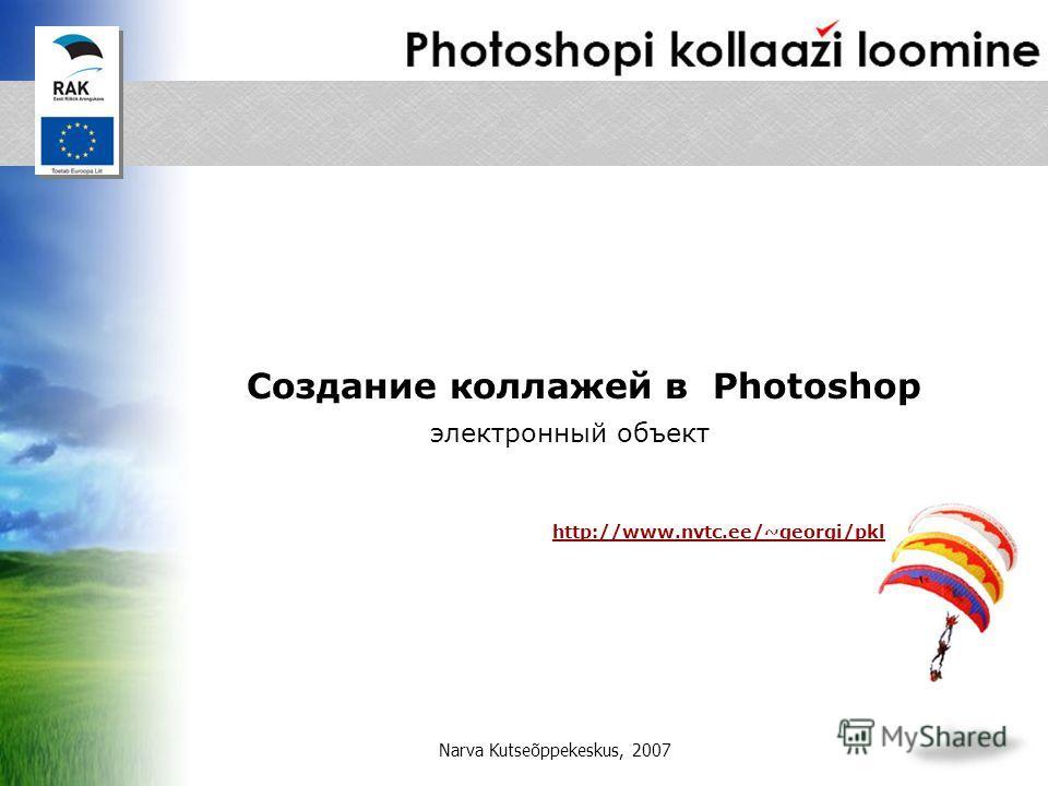электронный объект Создание коллажей в Photoshop http://www.nvtc.ee/~georgi/pkl Narva Kutseõppekeskus, 2007
