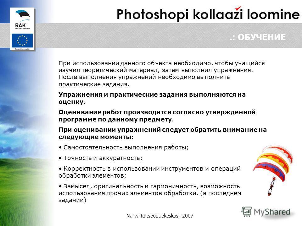 Narva Kutseõppekeskus, 2007.: ОБУЧЕНИЕ При использовании данного объекта необходимо, чтобы учащийся изучил теоретический материал, затем выполнил упражнения. После выполнения упражнений необходимо выполнить практические задания. Упражнения и практиче