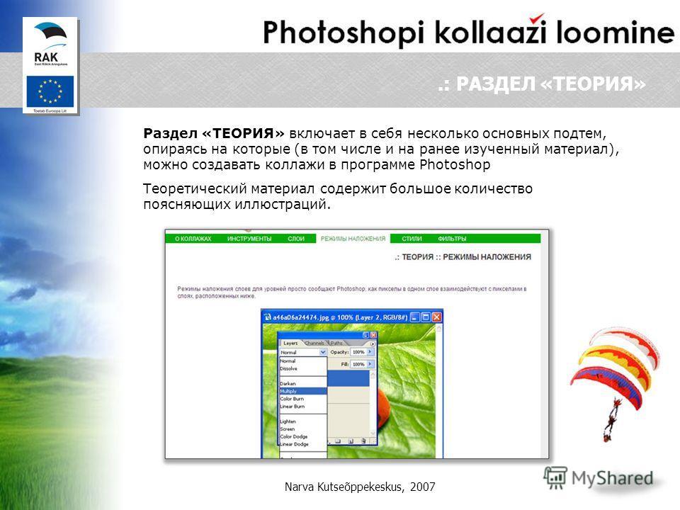 Narva Kutseõppekeskus, 2007.: РАЗДЕЛ «ТЕОРИЯ» Раздел «TEОРИЯ» включает в себя несколько основных подтем, опираясь на которые (в том числе и на ранее изученный материал), можно создавать коллажи в программе Photoshop Теоретический материал содержит бо