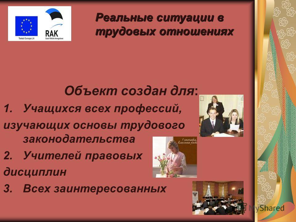 Объект создан для: 1.Учащихся всех профессий, изучающих основы трудового законодательства 2.Учителей правовых дисциплин 3.Всех заинтересованных Реальные ситуации в трудовых отношениях
