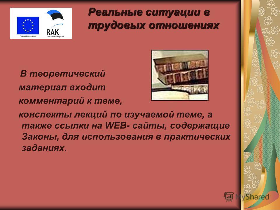 Реальные ситуации в трудовых отношениях В теоретический материал входит комментарий к теме, конспекты лекций по изучаемой теме, а также ссылки на WEB- сайты, содержащие Законы, для использования в практических заданиях.
