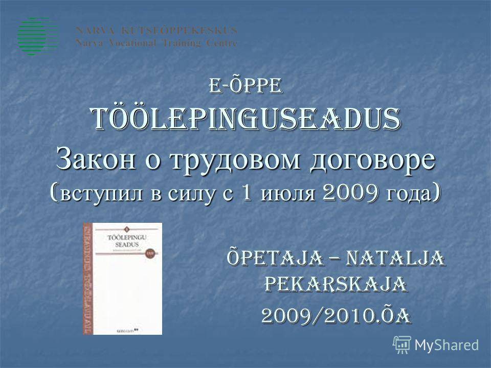E-ÕPPE töölepinguseadus Закон о трудовом договоре ( вступил в силу с 1 июля 2009 года ) Õpetaja – Natalja Pekarskaja 2009/2010.õa