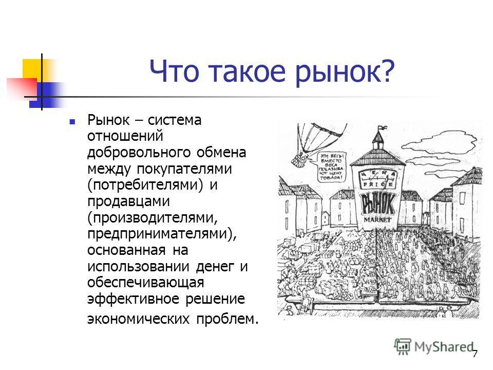 7 Что такое рынок? Рынок – система отношений добровольного обмена между покупателями (потребителями) и продавцами (производителями, предпринимателями), основанная на использовании денег и обеспечивающая эффективное решение экономических проблем.