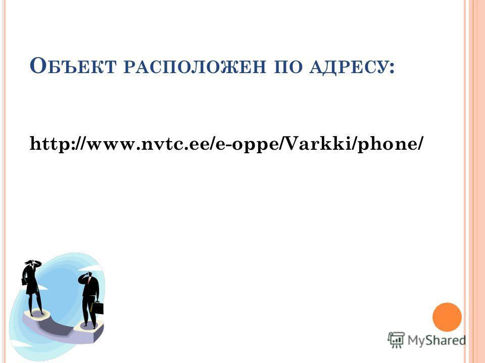 О БЪЕКТ РАСПОЛОЖЕН ПО АДРЕСУ : http://www.nvtc.ee/e-oppe/Varkki/phone/