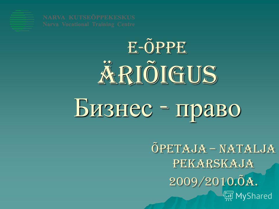 E-ÕPPE Äriõigus Бизнес - право Õpetaja – Natalja Pekarskaja 2009/2010.õa.