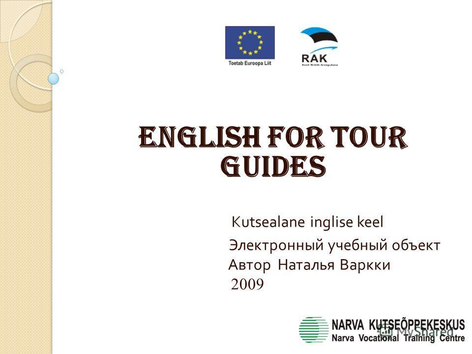 English for tour guides Kutsealane inglise keel Электронный учебный объект Автор Наталья Варкки 2009