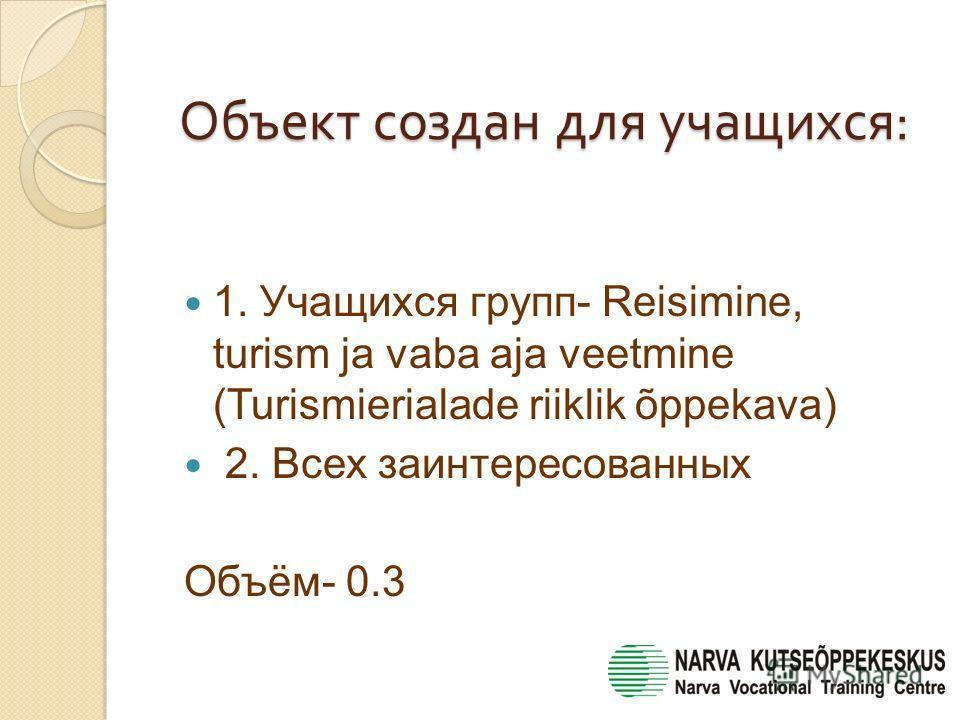 Объект создан для учащихся : 1. Учащихся групп- Reisimine, turism ja vaba aja veetmine (Turismierialade riiklik õppekava) 2. Всех заинтересованных Объём- 0.3