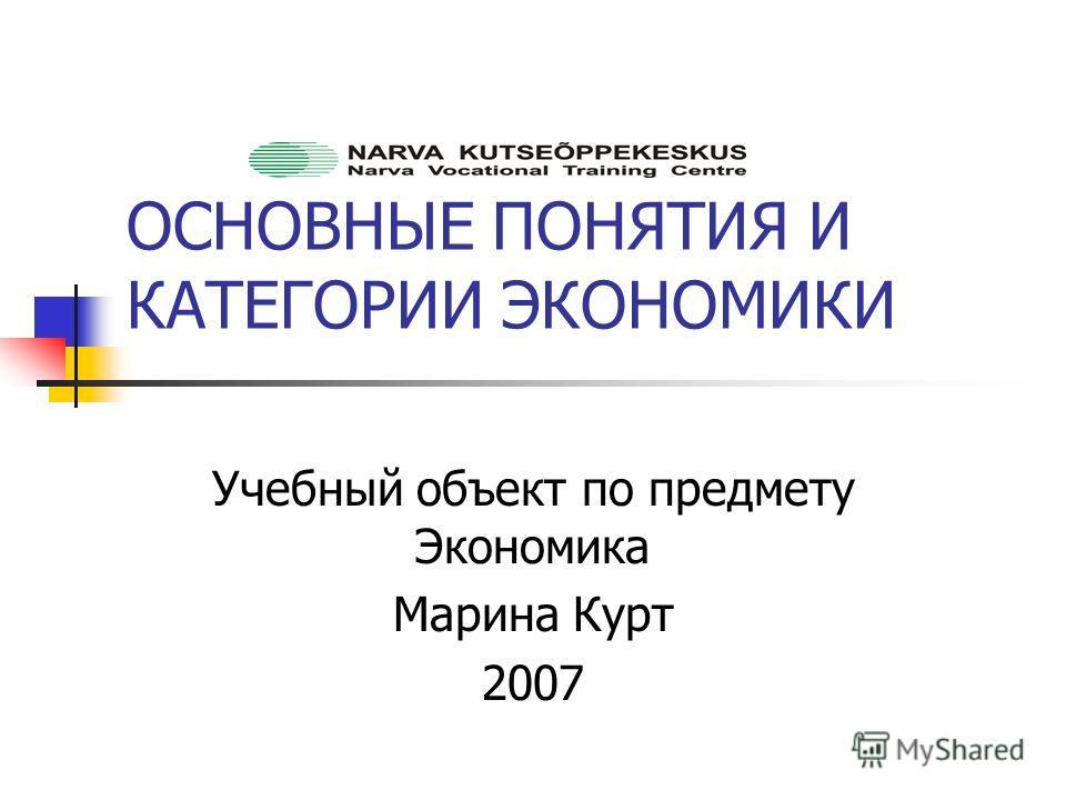 ОСНОВНЫЕ ПОНЯТИЯ И КАТЕГОРИИ ЭКОНОМИКИ Учебный объект по предмету Экономика Марина Курт 2007