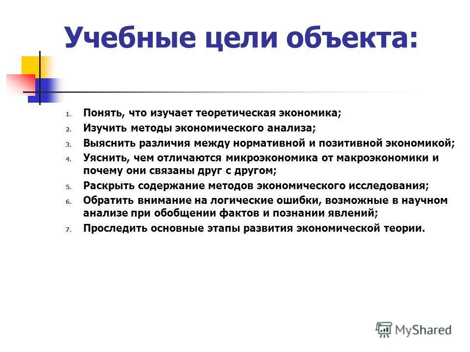 Учебные цели объекта: 1. Понять, что изучает теоретическая экономика; 2. Изучить методы экономического анализа; 3. Выяснить различия между нормативной и позитивной экономикой; 4. Уяснить, чем отличаются микроэкономика от макроэкономики и почему они с