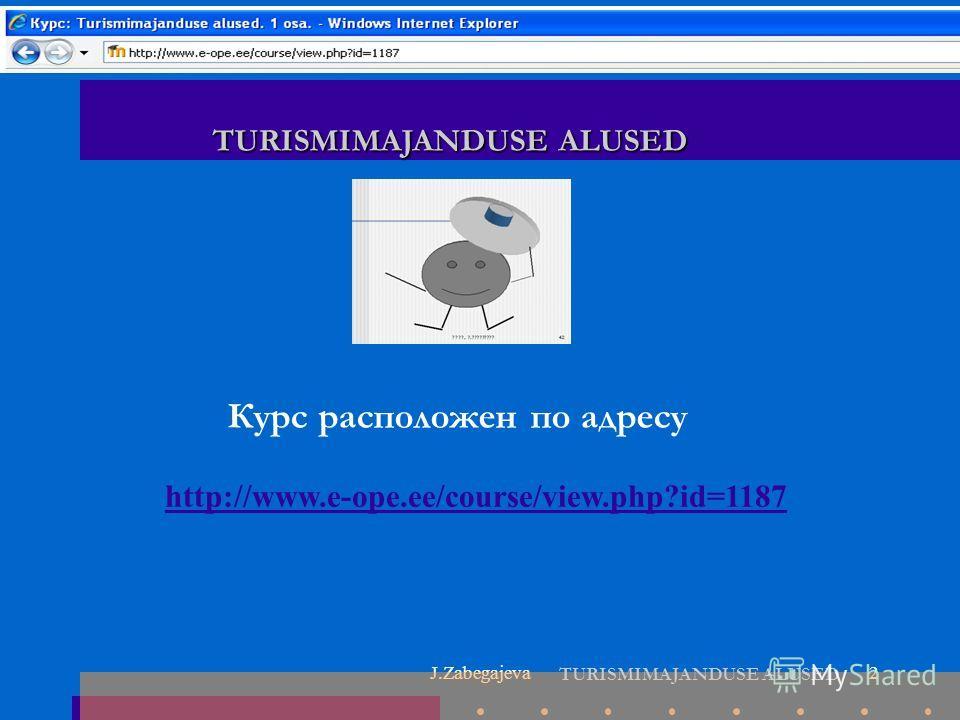 J.Zabegajeva2 Курс расположен по адресу TURISMIMAJANDUSE ALUSED http://www.e-ope.ee/course/view.php?id=1187 TURISMIMAJANDUSE ALUSED