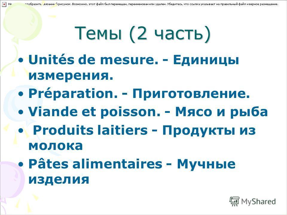 Темы (2 часть) Unités de mesure. - Единицы измерения. Préparation. - Приготовление. Viande et poisson. - Мясо и рыба Produits laitiers - Продукты из молока Pâtes alimentaires - Мучные изделия