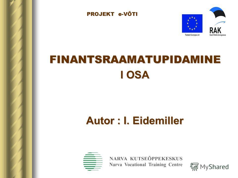 PROJEKT e-VÕTI PROJEKT e-VÕTI FINANTSRAAMATUPIDAMINE I OSA Autor : I. Eidemiller