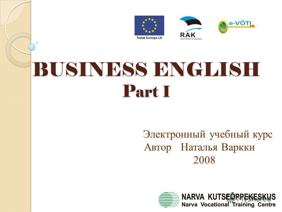 BUSINESS ENGLISH P art I BUSINESS ENGLISH P art I Электронный учебный курс Автор Наталья Варкки 2008