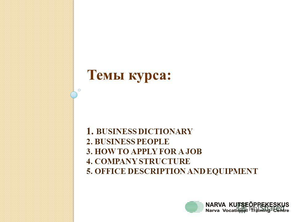 1. BUSINESS DICTIONARY 2. BUSINESS PEOPLE 3. HOW TO APPLY FOR A JOB 4. COMPANY STRUCTURE 5. OFFICE DESCRIPTION AND EQUIPMENT Темы курса: