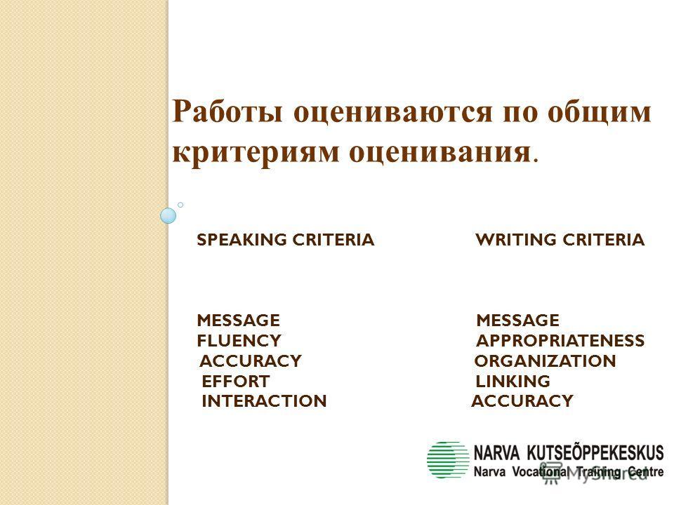 SPEAKING CRITERIA WRITING CRITERIA MESSAGE MESSAGE FLUENCY APPROPRIATENESS ACCURACY ORGANIZATION EFFORT LINKING INTERACTION ACCURACY Работы оцениваются по общим критериям оценивания.