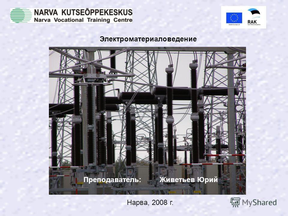 Преподаватель: Живетьев Юрий Нарва, 2008 г. Электроматериаловедение