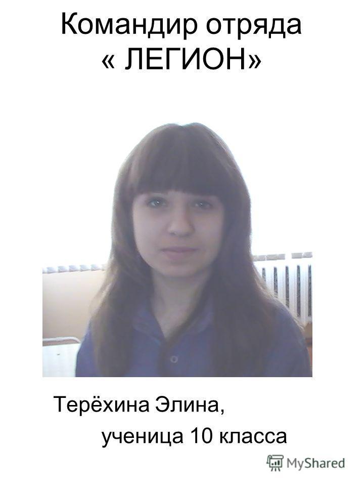 Командир отряда « ЛЕГИОН» Терёхина Элина, ученица 10 класса