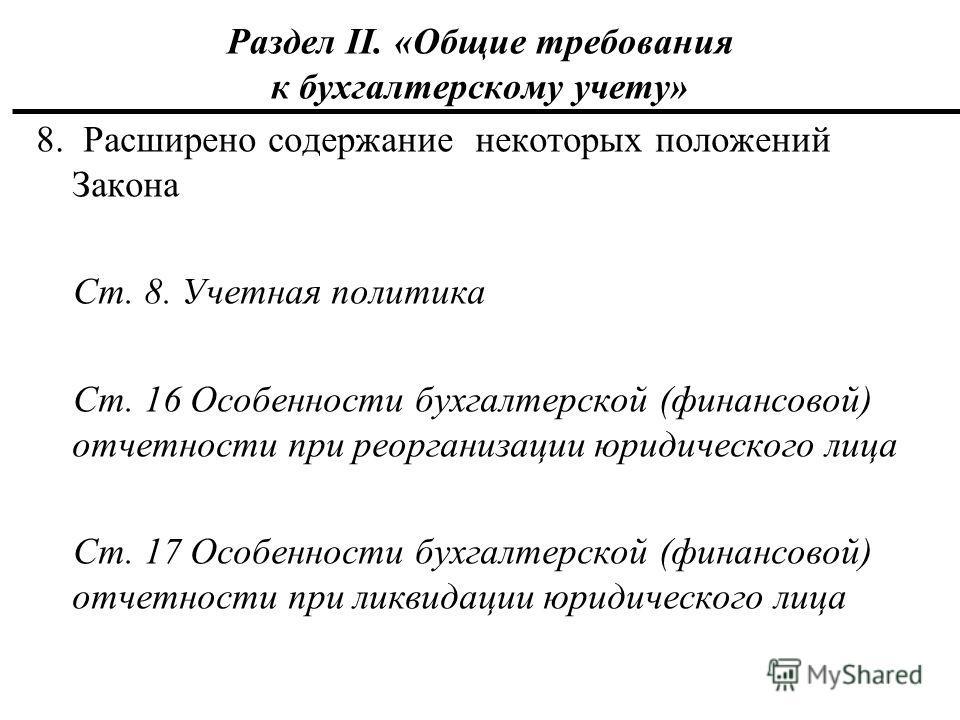 Раздел II. «Общие требования к бухгалтерскому учету» 8. Расширено содержание некоторых положений Закона Ст. 8. Учетная политика Ст. 16 Особенности бухгалтерской (финансовой) отчетности при реорганизации юридического лица Ст. 17 Особенности бухгалтерс
