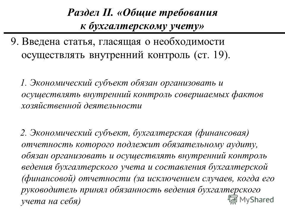 Раздел II. «Общие требования к бухгалтерскому учету» 9. Введена статья, гласящая о необходимости осуществлять внутренний контроль (ст. 19). 1. Экономический субъект обязан организовать и осуществлять внутренний контроль совершаемых фактов хозяйственн
