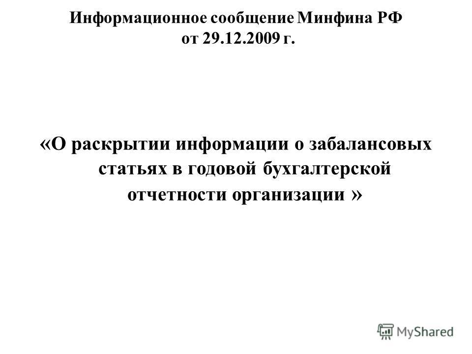 Информационное сообщение Минфина РФ от 29.12.2009 г. « О раскрытии информации о забалансовых статьях в годовой бухгалтерской отчетности организации »
