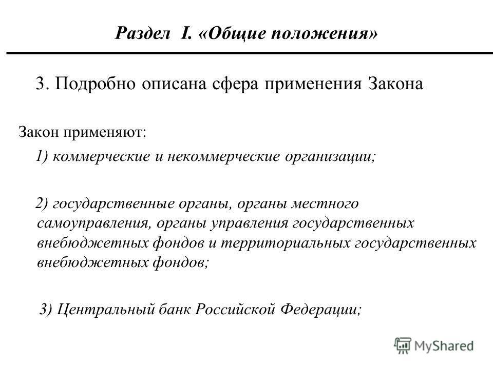 Раздел I. «Общие положения» 3. Подробно описана сфера применения Закона Закон применяют: 1) коммерческие и некоммерческие организации; 2) государственные органы, органы местного самоуправления, органы управления государственных внебюджетных фондов и