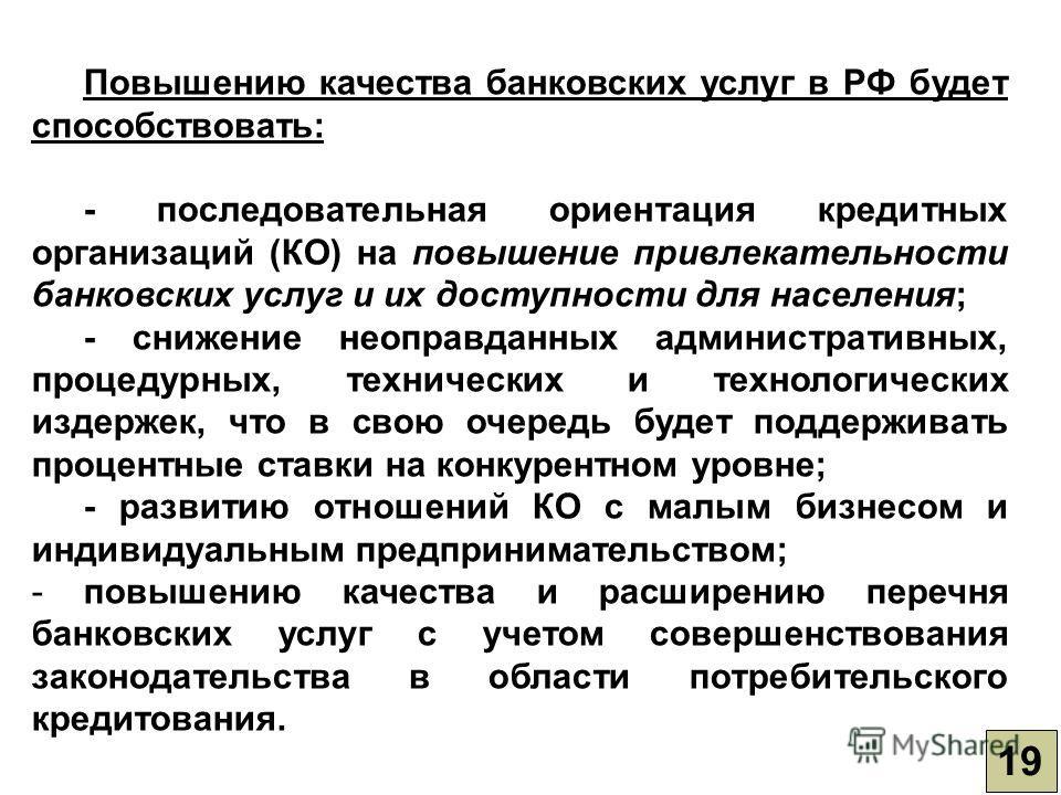 19 Повышению качества банковских услуг в РФ будет способствовать: - последовательная ориентация кредитных организаций (КО) на повышение привлекательности банковских услуг и их доступности для населения; - снижение неоправданных административных, проц