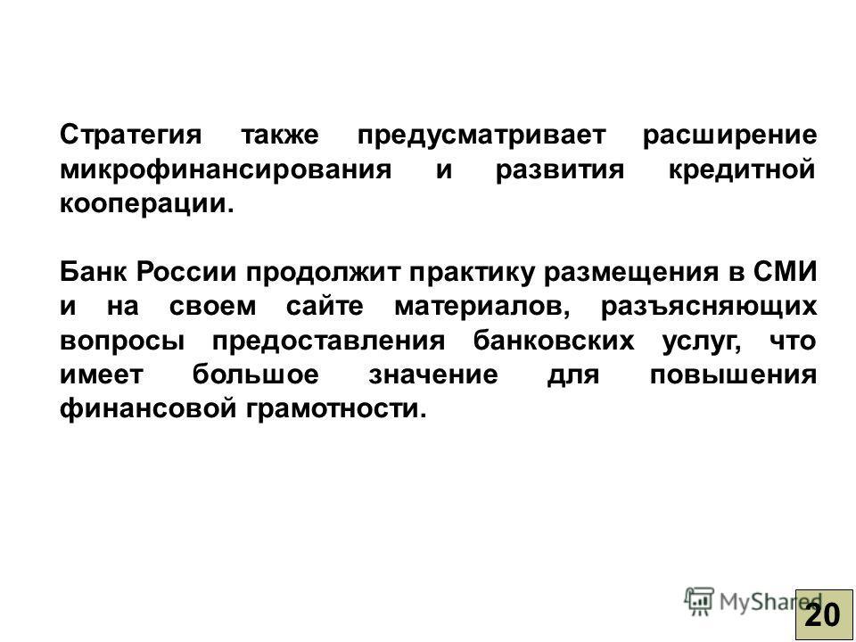 Стратегия также предусматривает расширение микрофинансирования и развития кредитной кооперации. Банк России продолжит практику размещения в СМИ и на своем сайте материалов, разъясняющих вопросы предоставления банковских услуг, что имеет большое значе