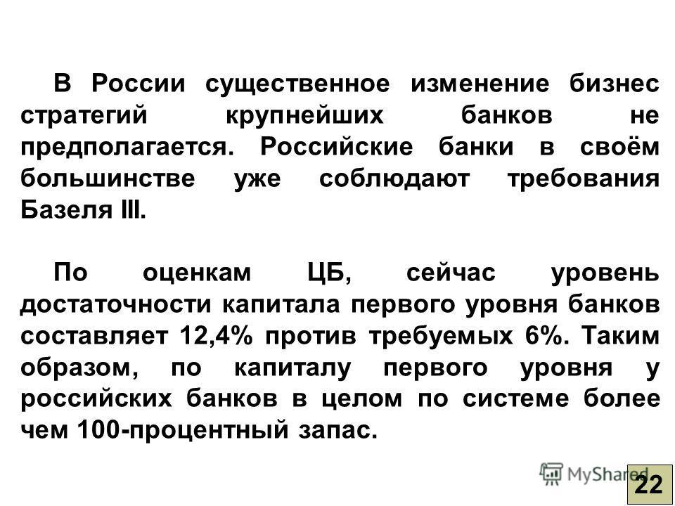 22 В России существенное изменение бизнес стратегий крупнейших банков не предполагается. Российские банки в своём большинстве уже соблюдают требования Базеля III. По оценкам ЦБ, сейчас уровень достаточности капитала первого уровня банков составляет 1
