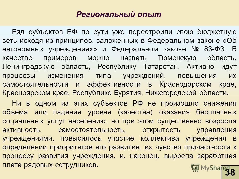 38 Региональный опыт Ряд субъектов РФ по сути уже перестроили свою бюджетную сеть исходя из принципов, заложенных в Федеральном законе «Об автономных учреждениях» и Федеральном законе 83-ФЗ. В качестве примеров можно назвать Тюменскую область, Ленинг