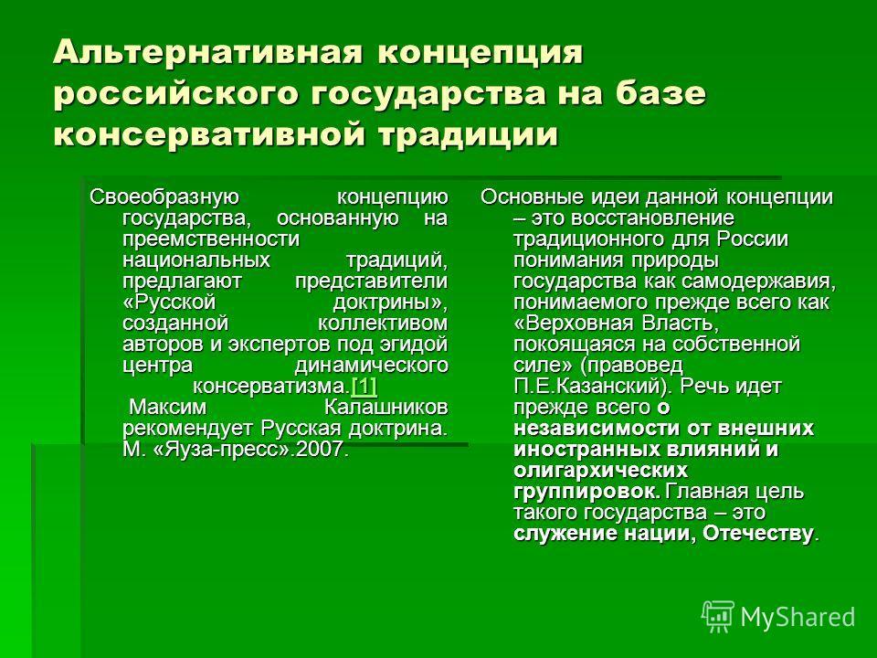 Альтернативная концепция российского государства на базе консервативной традиции Своеобразную концепцию государства, основанную на преемственности национальных традиций, предлагают представители «Русской доктрины», созданной коллективом авторов и экс