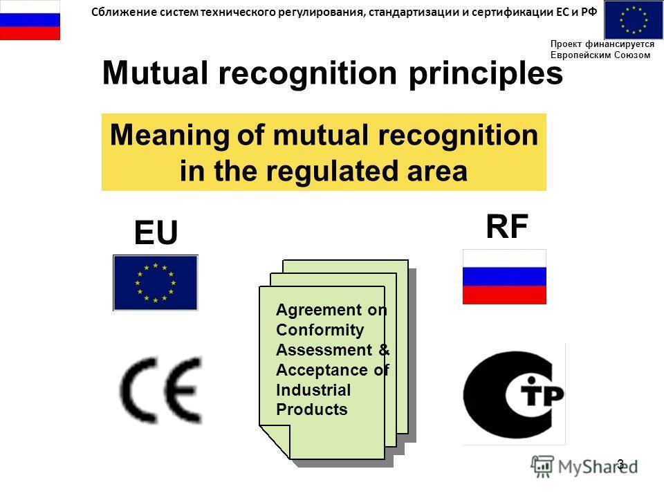 Сближение систем технического регулирования, стандартизации и сертификации ЕС и РФ Проект финансируется Европейским Союзом 3 Mutual recognition principles Meaning of mutual recognition in the regulated area EU RF Agreement on Conformity Assessment &