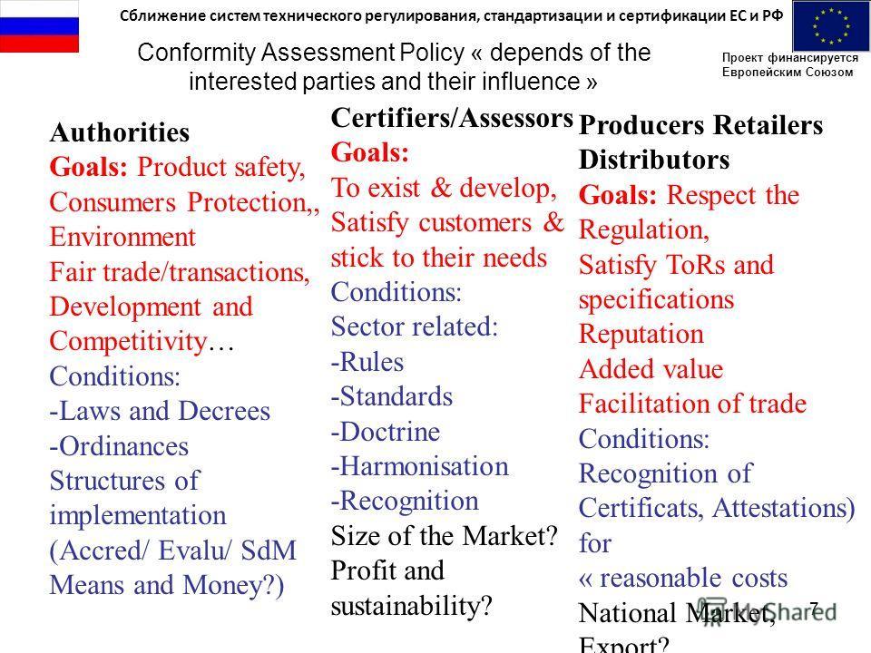 Сближение систем технического регулирования, стандартизации и сертификации ЕС и РФ Проект финансируется Европейским Союзом 7 Conformity Assessment Policy « depends of the interested parties and their influence » Authorities Goals: Product safety, Con