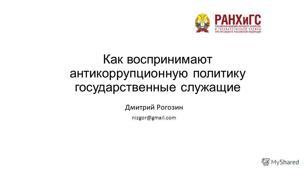 Как воспринимают антикоррупционную политику государственные служащие Дмитрий Рогозин nizgor@gmail.com