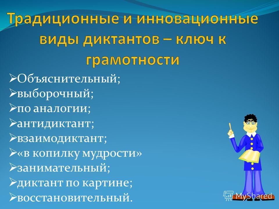 Объяснительный; выборочный; по аналогии; антидиктант; взаимодиктант; «в копилку мудрости» занимательный; диктант по картине; восстановительный.