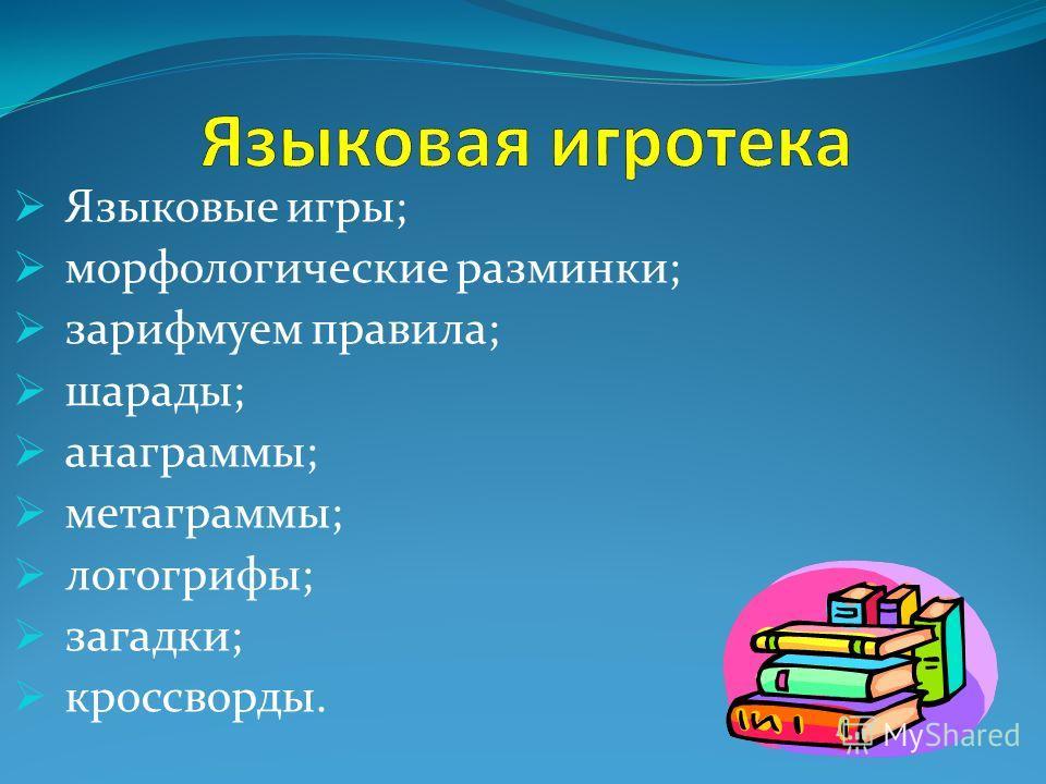 Языковые игры; морфологические разминки; зарифмуем правила; шарады; анаграммы; метаграммы; логогрифы; загадки; кроссворды.