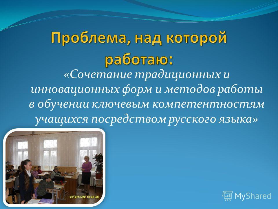 «Сочетание традиционных и инновационных форм и методов работы в обучении ключевым компетентностям учащихся посредством русского языка»