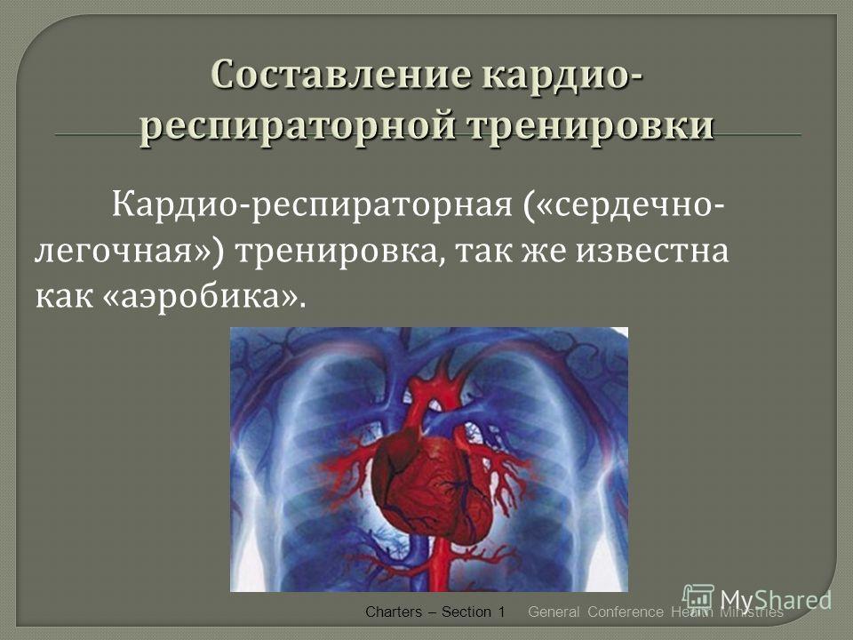 Кардио - респираторная (« сердечно - легочная ») тренировка, так же известна как « аэробика ». General Conference Health Ministries Charters – Section 1