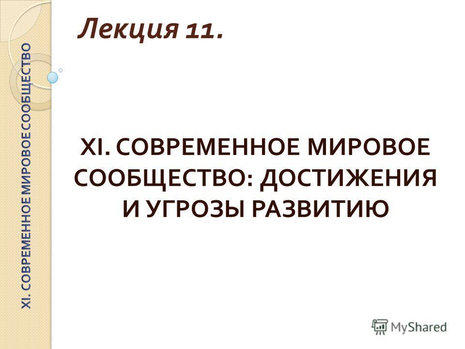 Лекция 11. XI. СОВРЕМЕННОЕ МИРОВОЕ СООБЩЕСТВО : ДОСТИЖЕНИЯ И УГРОЗЫ РАЗВИТИЮ