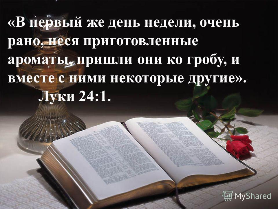 «В первый же день недели, очень рано, неся приготовленные ароматы, пришли они ко гробу, и вместе с ними некоторые другие». Луки 24:1.
