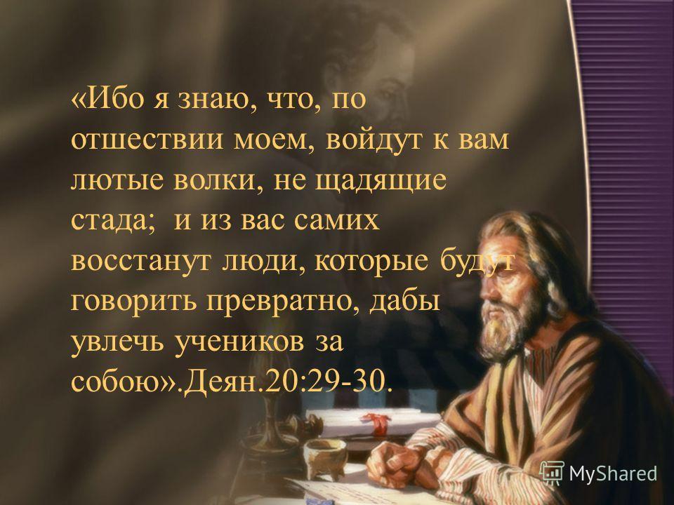 «Ибо я знаю, что, по отшествии моем, войдут к вам лютые волки, не щадящие стада; и из вас самих восстанут люди, которые будут говорить превратно, дабы увлечь учеников за собою».Деян.20:29-30.