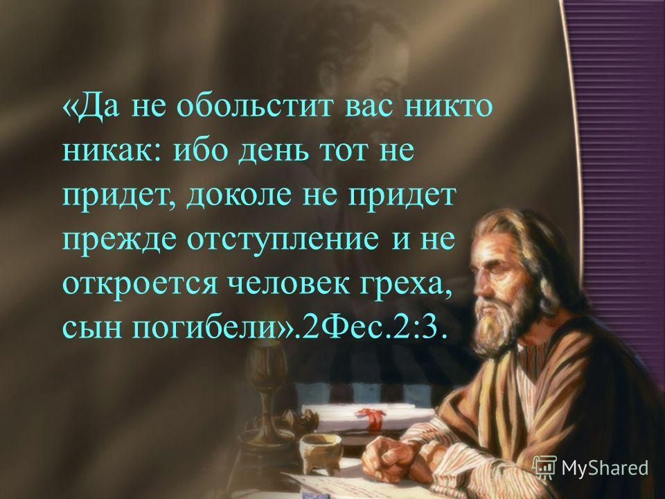 «Да не обольстит вас никто никак: ибо день тот не придет, доколе не придет прежде отступление и не откроется человек греха, сын погибели».2Фес.2:3.